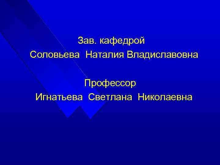 Зав. кафедрой Соловьева Наталия Владиславовна Профессор Игнатьева Светлана Николаевна