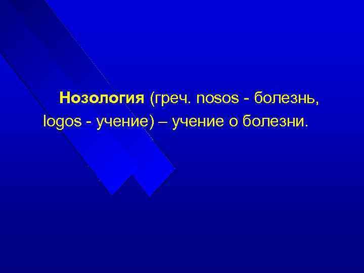 Нозология (греч. nosos - болезнь, logos - учение) – учение о болезни.