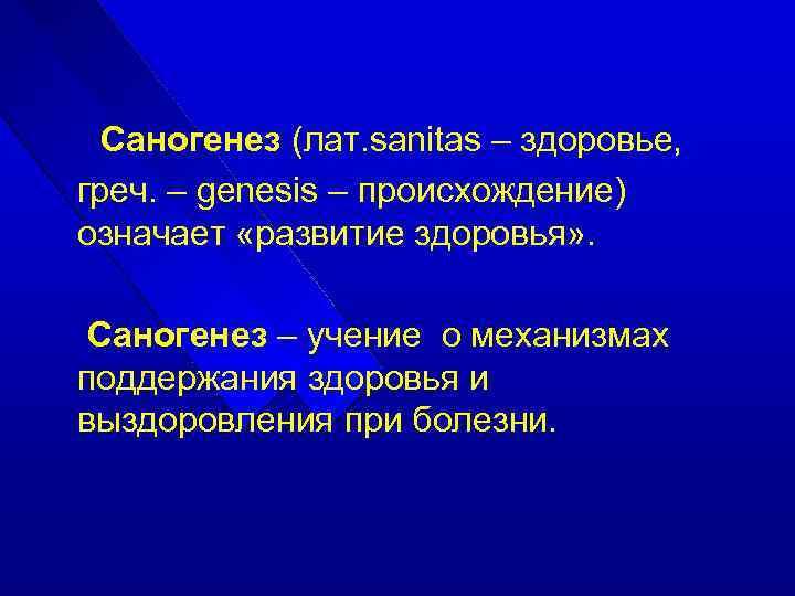 Саногенез (лат. sanitas – здоровье, греч. – genesis – происхождение) означает «развитие здоровья» .