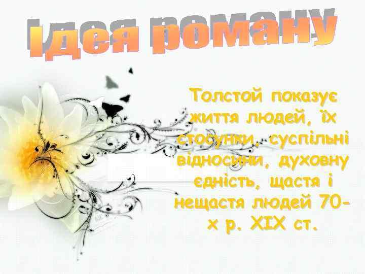 Толстой показує життя людей, їх стосунки, суспільні відносини, духовну єдність, щастя і нещастя людей
