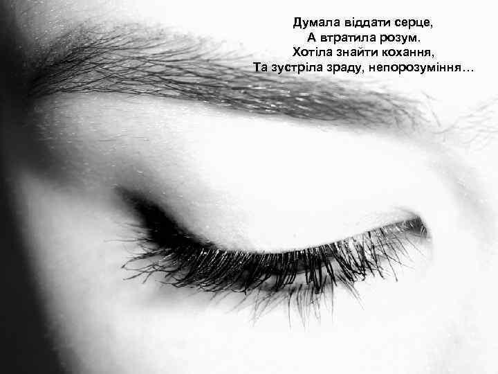 Думала віддати серце, А втратила розум. Хотіла знайти кохання, Та зустріла зраду, непорозуміння…