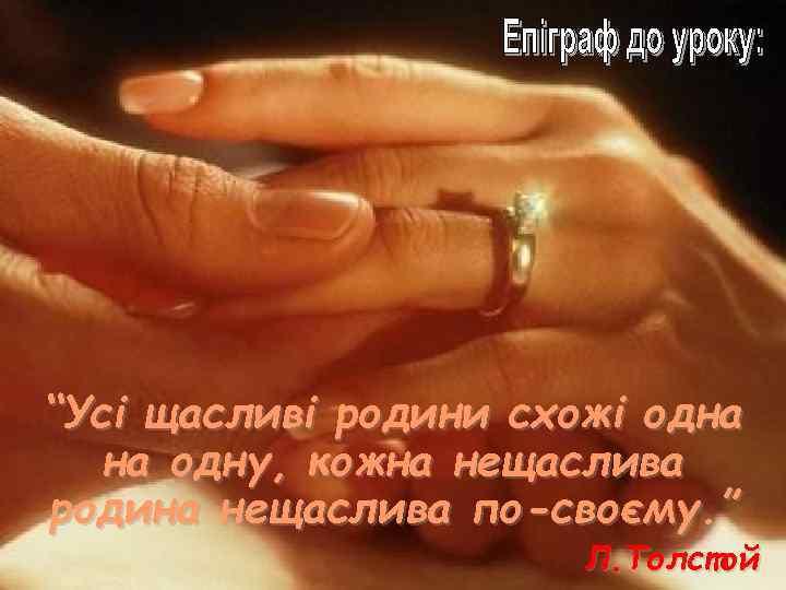 """""""Усі щасливі родини схожі одна на одну, кожна нещаслива родина нещаслива по-своєму. """" Л."""
