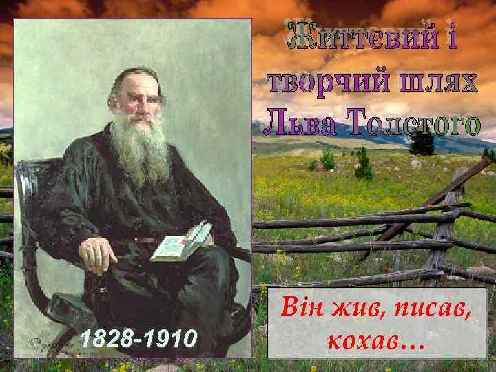 1828 -1910 Він жив, писав, кохав…