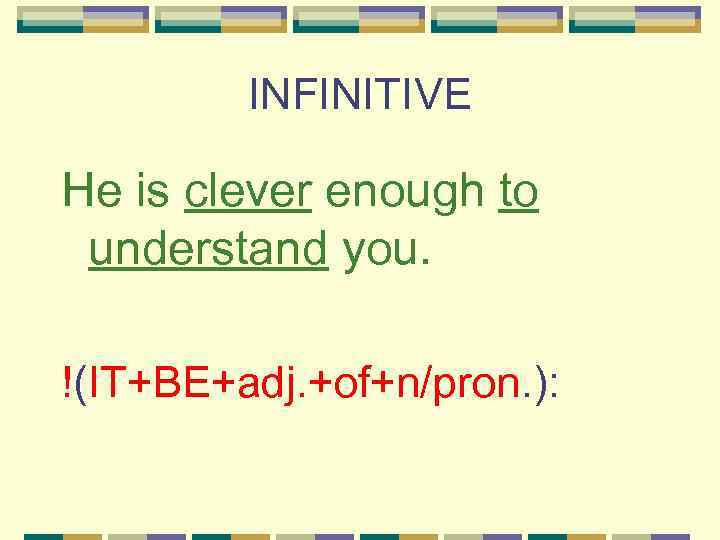 INFINITIVE He is clever enough to understand you. !(IT+BE+adj. +of+n/pron. ):