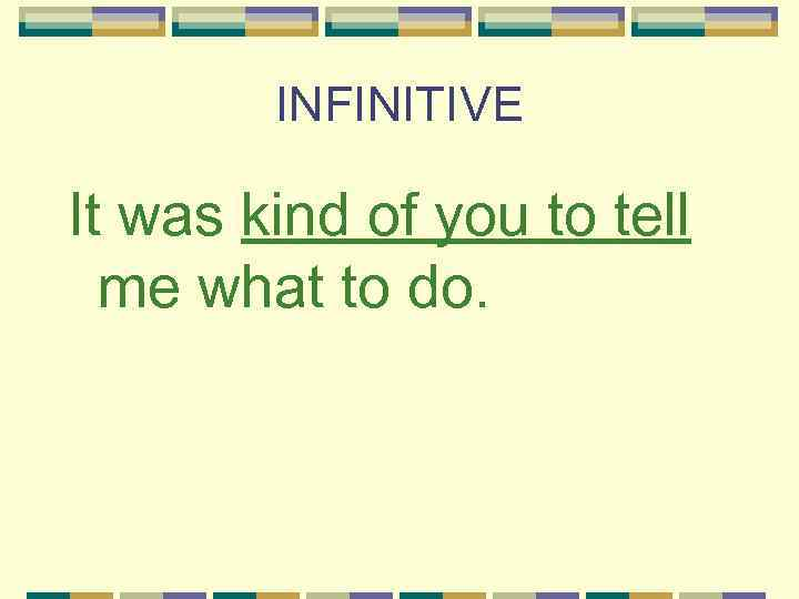 INFINITIVE It was kind of you to tell me what to do.