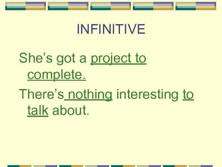 INFINITIVE She's got a project to complete. There's nothing interesting to talk about.