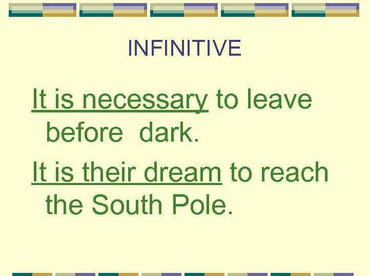 INFINITIVE It is necessary to leave before dark. It is their dream to reach