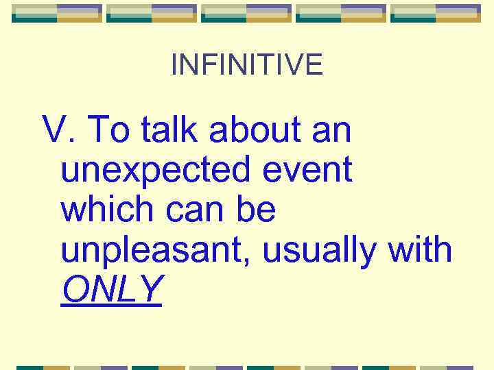 INFINITIVE V. To talk about an unexpected event which can be unpleasant, usually with