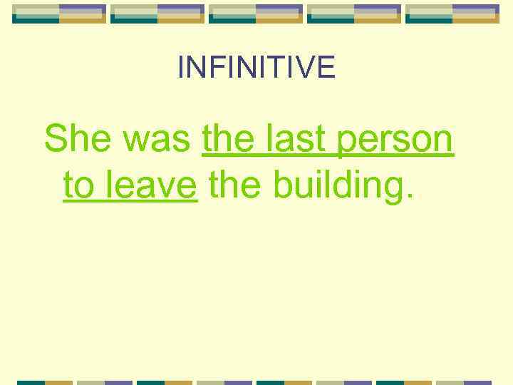 INFINITIVE She was the last person to leave the building.