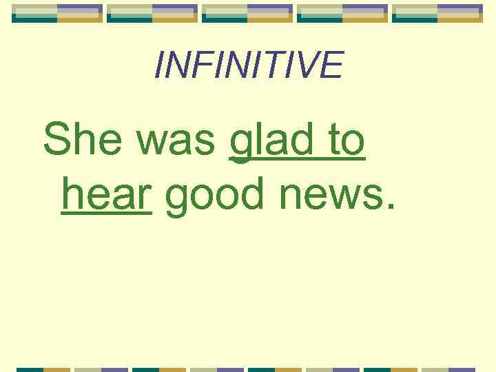 INFINITIVE She was glad to hear good news.