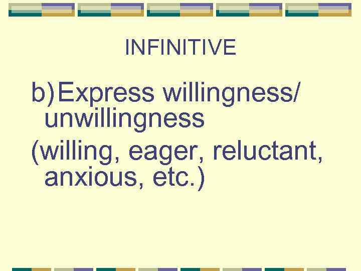 INFINITIVE b) Express willingness/ unwillingness (willing, eager, reluctant, anxious, etc. )