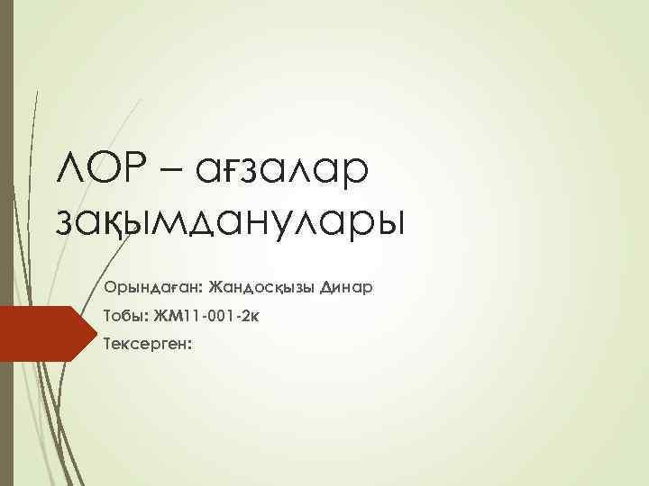 ЛОР – ағзалар зақымданулары Орындаған: Жандосқызы Динар Тобы: ЖМ 11 -001 -2 к Тексерген: