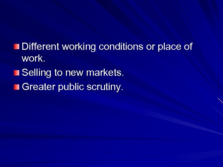 Different working conditions or place of work. Selling to new markets. Greater public scrutiny.