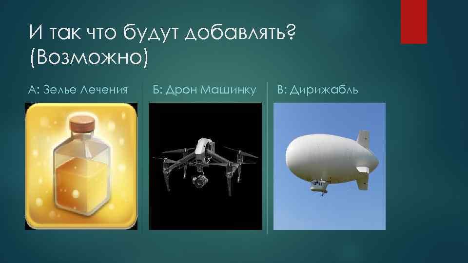 И так что будут добавлять? (Возможно) А: Зелье Лечения Б: Дрон Машинку В: Дирижабль