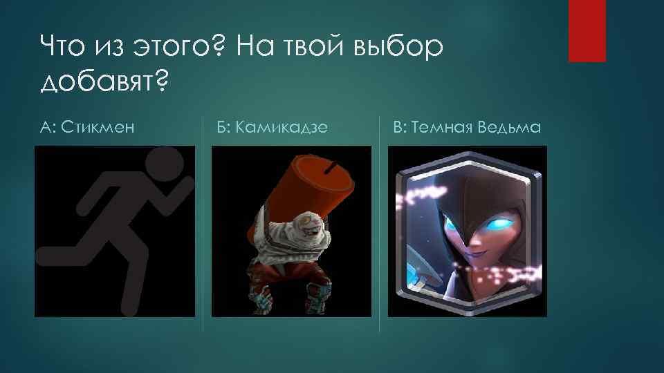 Что из этого? На твой выбор добавят? А: Стикмен Б: Камикадзе В: Темная Ведьма