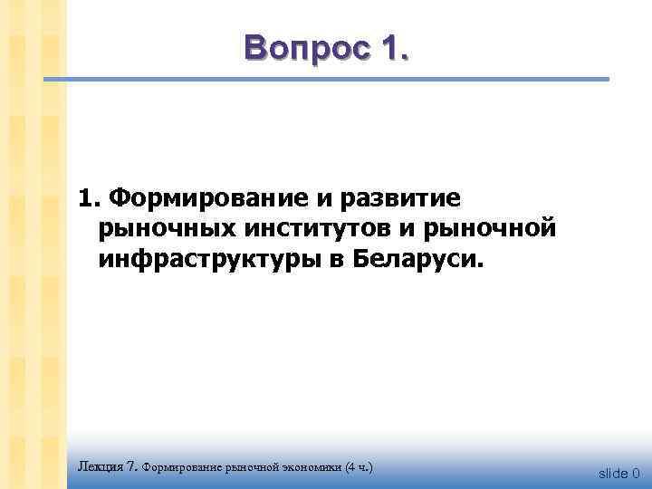 Вопрос 1. Формирование и развитие рыночных институтов и рыночной инфраструктуры в Беларуси. Лекция 7.