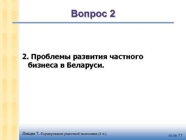 Вопрос 2 2. Проблемы развития частного бизнеса в Беларуси. Лекция 7. Формирование рыночной экономики