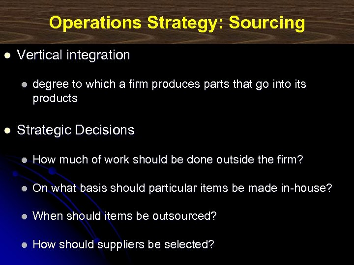 Operations Strategy: Sourcing l Vertical integration l l degree to which a firm produces
