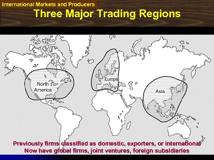 International Markets and Producers Three Major Trading Regions Previously firms classified as domestic, exporters,
