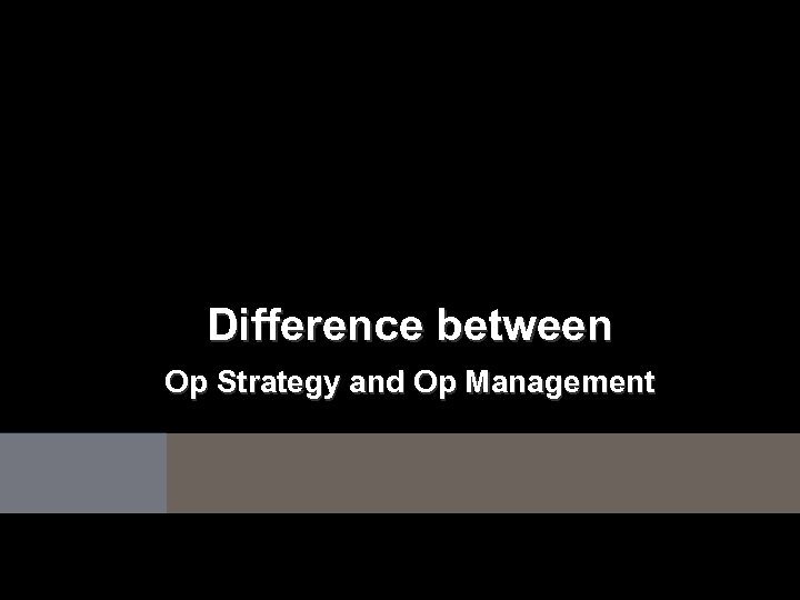 Difference between Op Strategy and Op Management