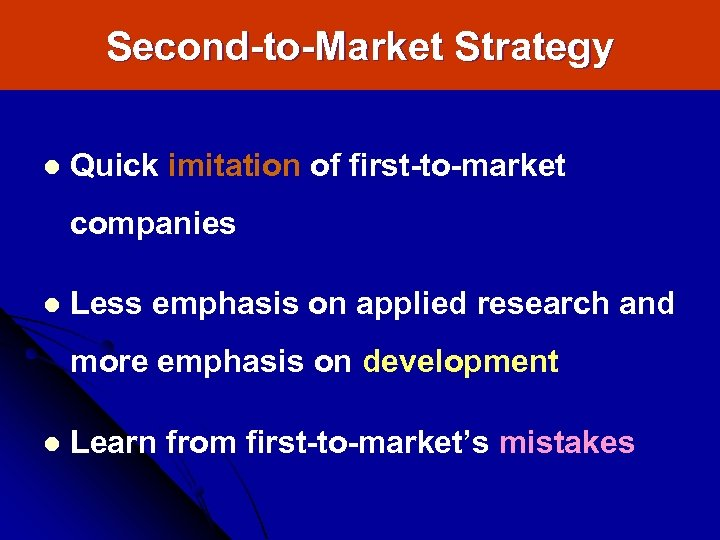 Second-to-Market Strategy l Quick imitation of first-to-market companies l Less emphasis on applied research