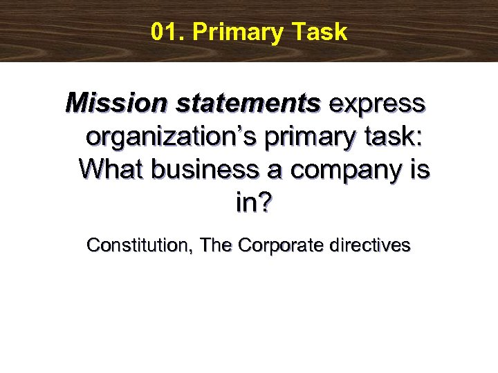 01. Primary Task Mission statements express organization's primary task: What business a company is
