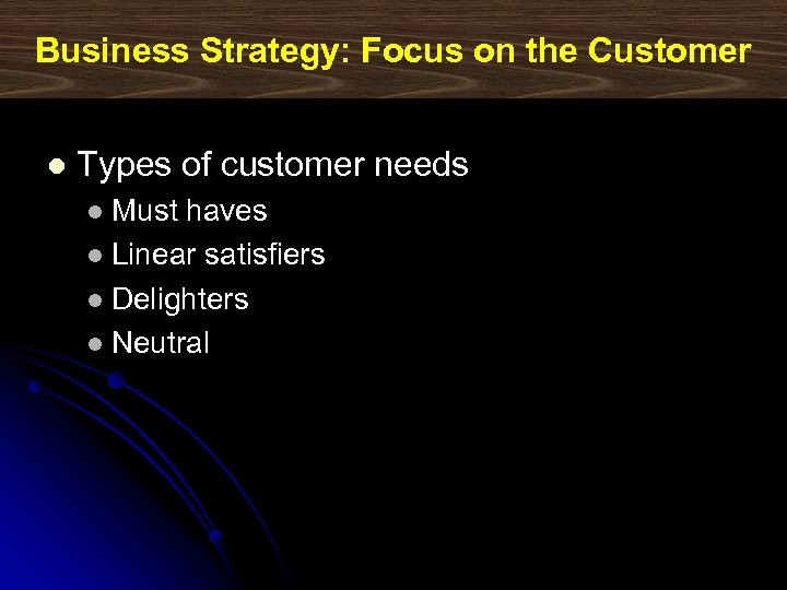 Business Strategy: Focus on the Customer l Types of customer needs Must haves l