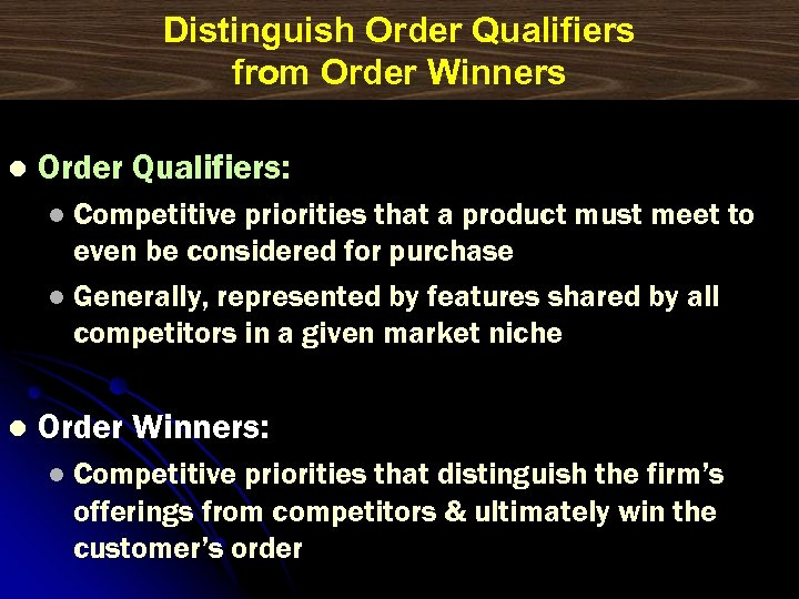 Distinguish Order Qualifiers from Order Winners l Order Qualifiers: Competitive priorities that a product