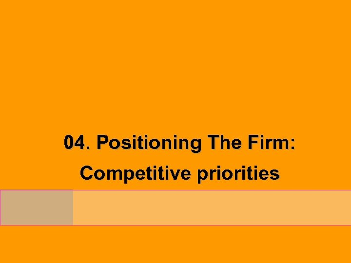 04. Positioning The Firm: Competitive priorities