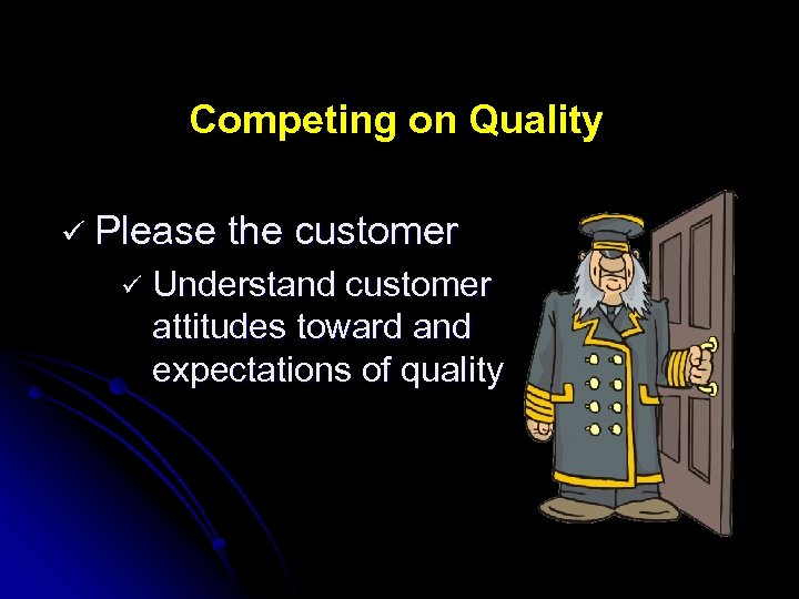 Competing on Quality ü Please ü the customer Understand customer attitudes toward and expectations
