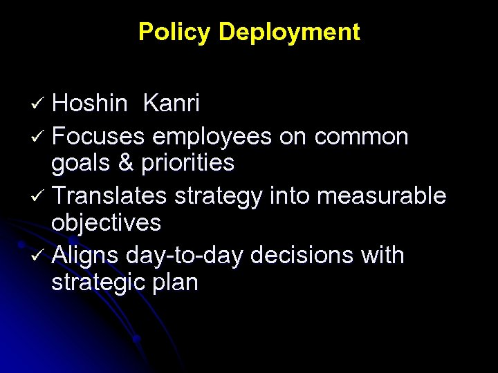 Policy Deployment ü Hoshin Kanri ü Focuses employees on common goals & priorities ü