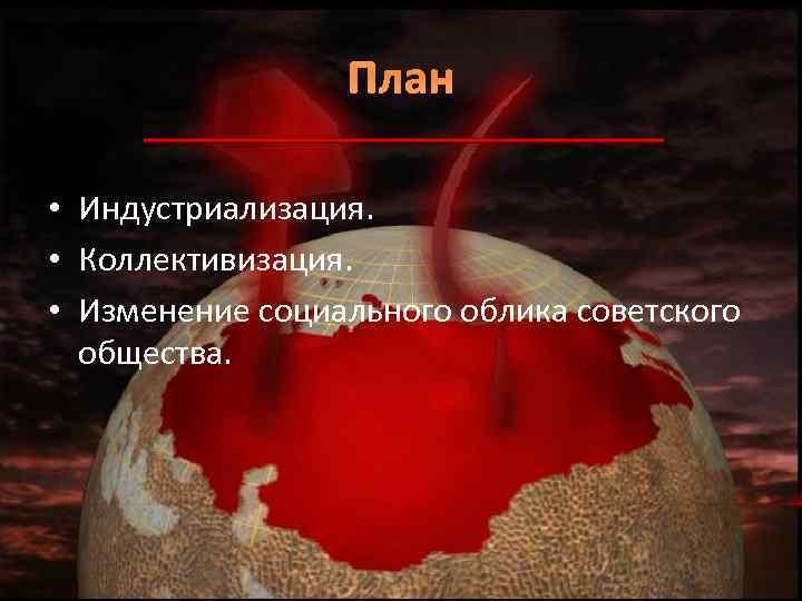 План • Индустриализация. • Коллективизация. • Изменение социального облика советского общества.