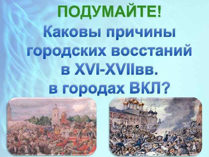 ПОДУМАЙТЕ! Каковы причины городских восстаний в XVI-XVIIвв. в городах ВКЛ?