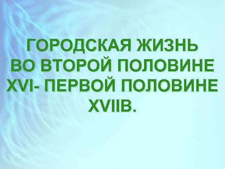 ГОРОДСКАЯ ЖИЗНЬ ВО ВТОРОЙ ПОЛОВИНЕ XVI- ПЕРВОЙ ПОЛОВИНЕ XVIIВ.