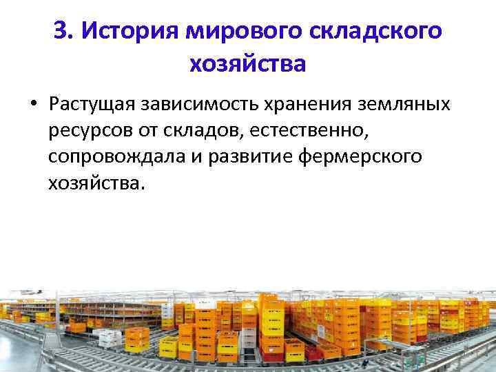 3. История мирового складского хозяйства • Растущая зависимость хранения земляных ресурсов от складов, естественно,