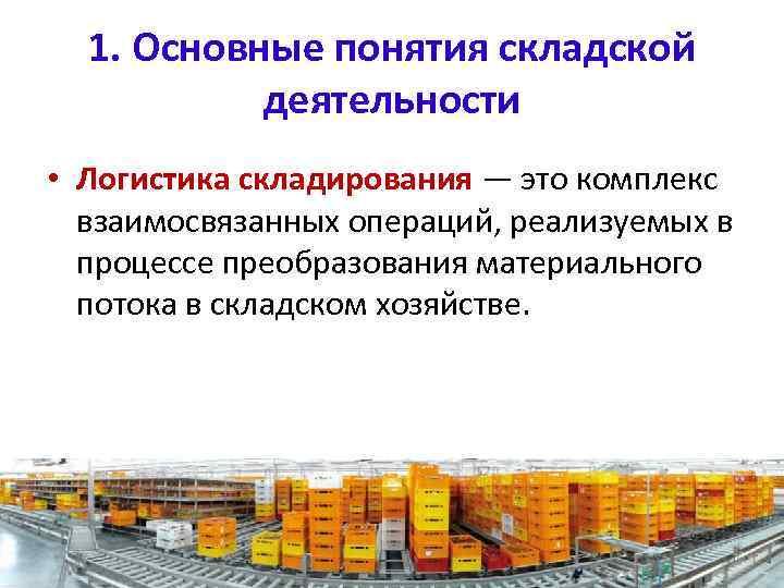 1. Основные понятия складской деятельности • Логистика складирования — это комплекс взаимосвязанных операций, реализуемых