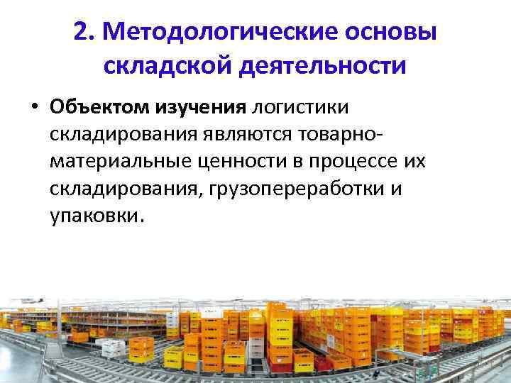 2. Методологические основы складской деятельности • Объектом изучения логистики складирования являются товарно материальные ценности