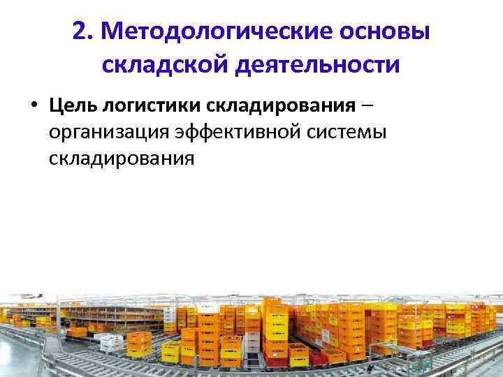 2. Методологические основы складской деятельности • Цель логистики складирования – организация эффективной системы складирования