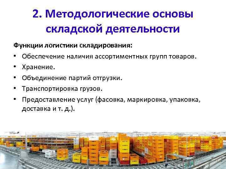 2. Методологические основы складской деятельности Функции логистики складирования: • Обеспечение наличия ассортиментных групп товаров.