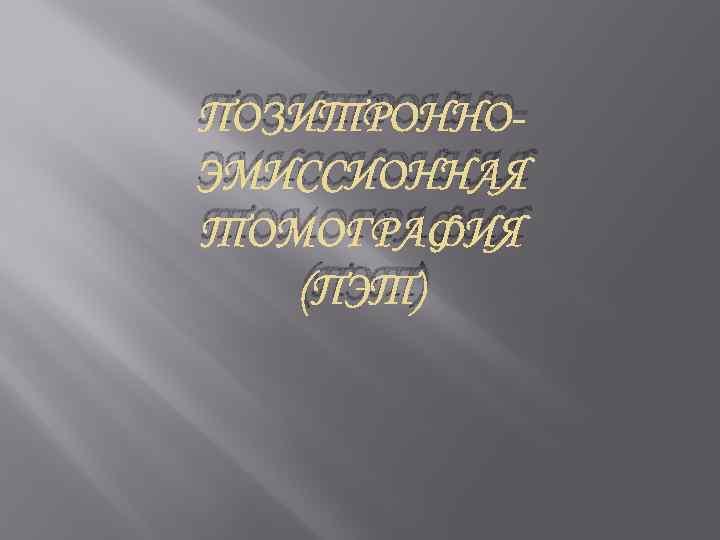 ПОЗИТРОННОЭМИССИОННАЯ ТОМОГРАФИЯ (ПЭТ)