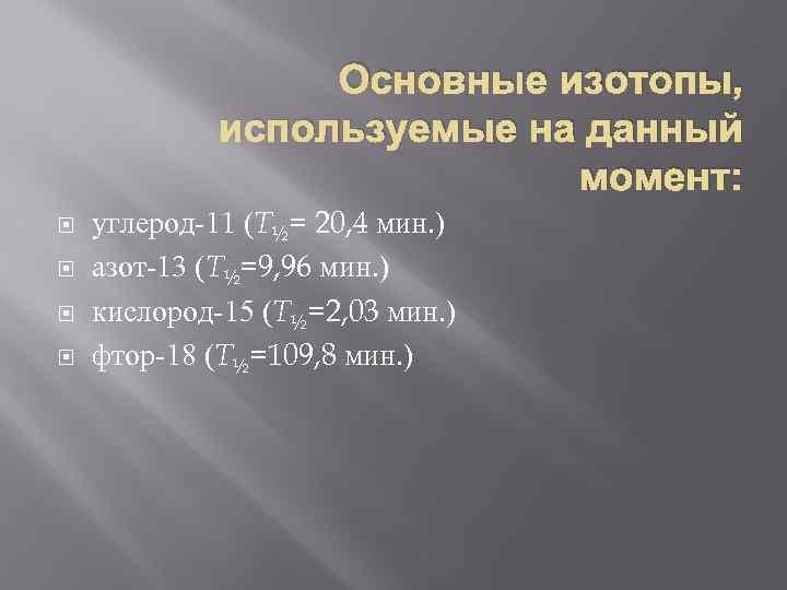 Основные изотопы, используемые на данный момент: углерод-11 (T½= 20, 4 мин. ) азот-13 (T½=9,