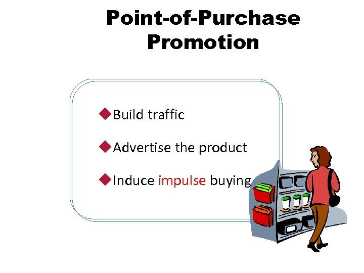 Point-of-Purchase Promotion u. Build traffic u. Advertise the product u. Induce impulse buying