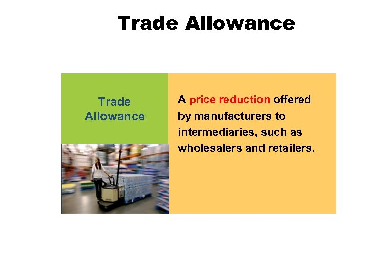Trade Allowance A price reduction offered by manufacturers to intermediaries, such as wholesalers and