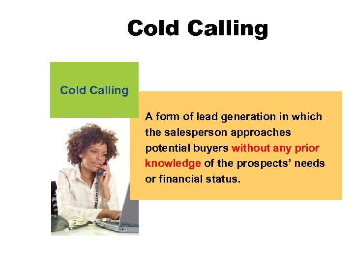 Cold Calling A form of lead generation in which the salesperson approaches potential buyers