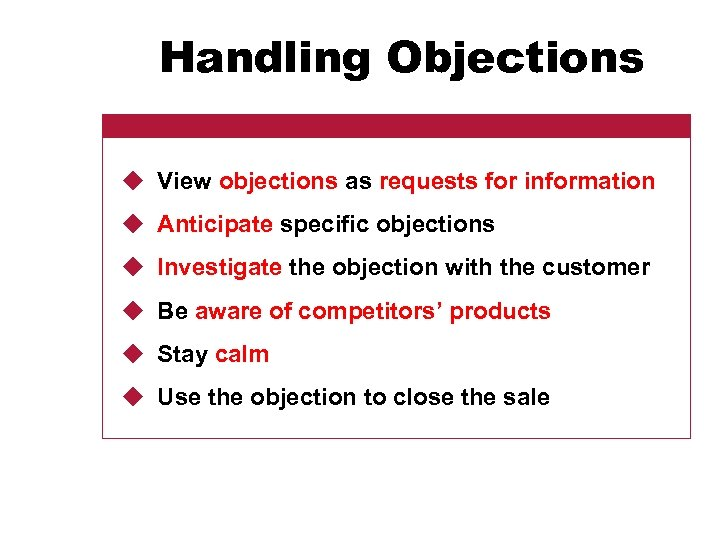 Handling Objections u View objections as requests for information u Anticipate specific objections u