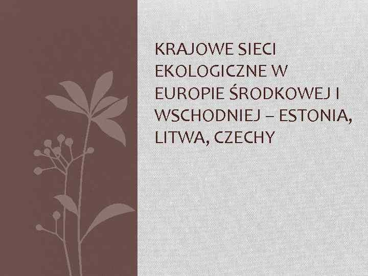 KRAJOWE SIECI EKOLOGICZNE W EUROPIE ŚRODKOWEJ I WSCHODNIEJ – ESTONIA, LITWA, CZECHY