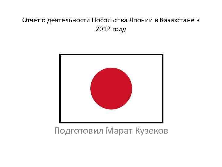 Отчет о деятельности Посольства Японии в Казахстане в 2012 году П Подготовил Марат Кузеков