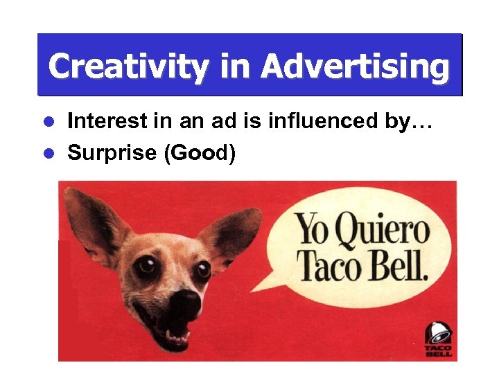 Creativity in Advertising Interest in an ad is influenced by… l Surprise (Good) l