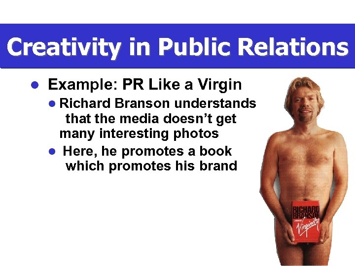 Creativity in Public Relations l Example: PR Like a Virgin l Richard Branson understands