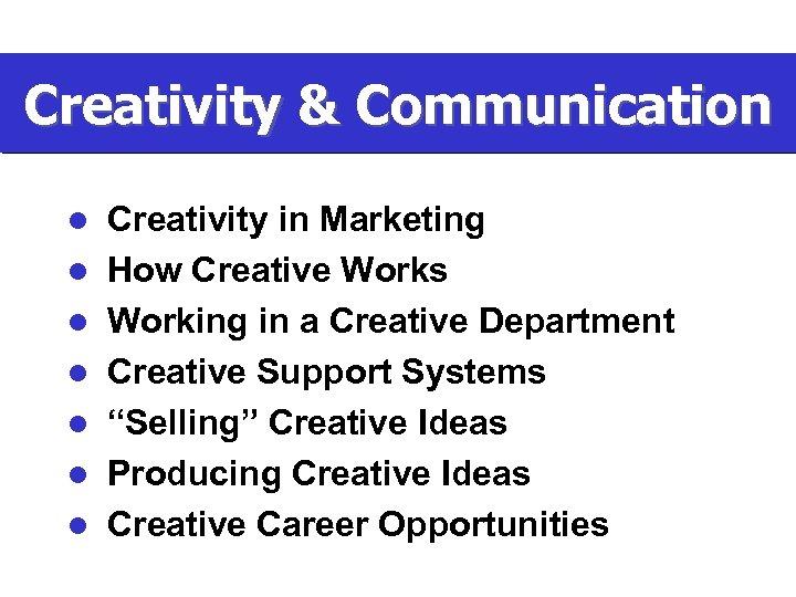 Creativity & Communication l l l l Creativity in Marketing How Creative Works Working